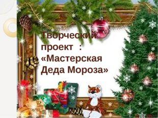 Творческий проект  : «Мастерская Деда Мороза»