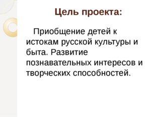 Цель проекта:    Приобщение детей к истокам русской культуры и быта. Развити