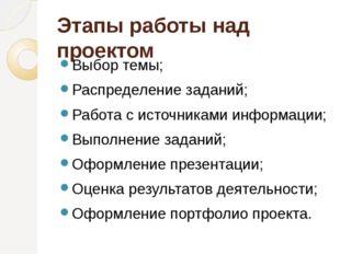 Этапы работы над проектом  Выбор темы; Распределение заданий; Работа с ист