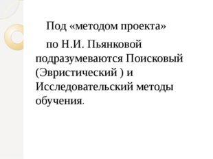 Под «методом проекта»  Под «методом проекта»  по Н.И. Пьянковой подразуме