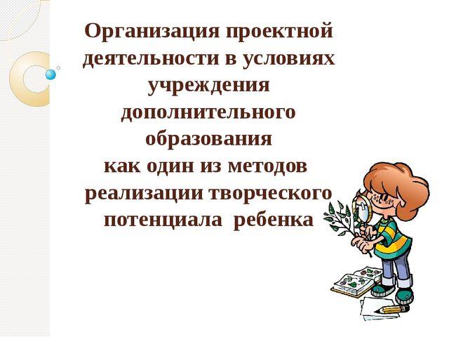 Организация проектной деятельности в условиях учреждения дополнительного обра...
