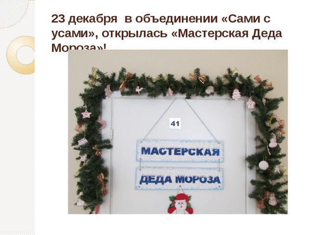 23 декабря  в объединении «Сами с усами», открылась «Мастерская Деда Мороза»!