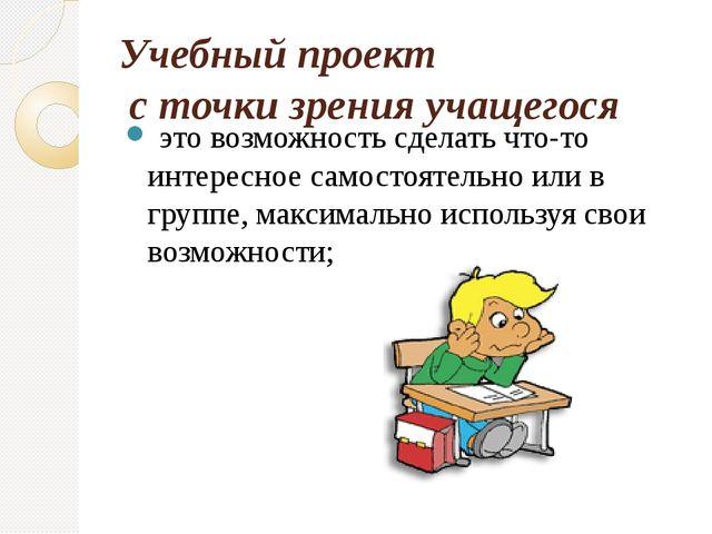 Учебный проект  с точки зрения учащегося  это возможность сделать что-то инт...