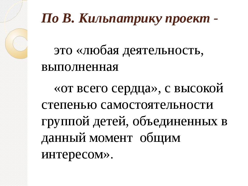По В. Кильпатрику проект -  это «любая деятельность, выполненная  «от все...