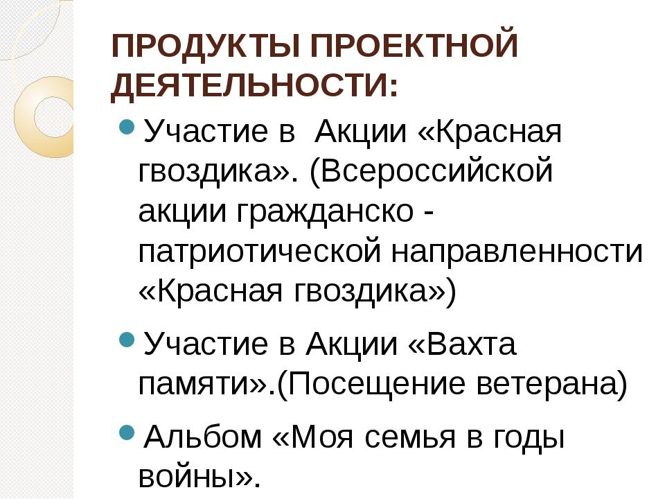 ПРОДУКТЫ ПРОЕКТНОЙ ДЕЯТЕЛЬНОСТИ: Участие в  Акции «Красная гвоздика». (Всеро...