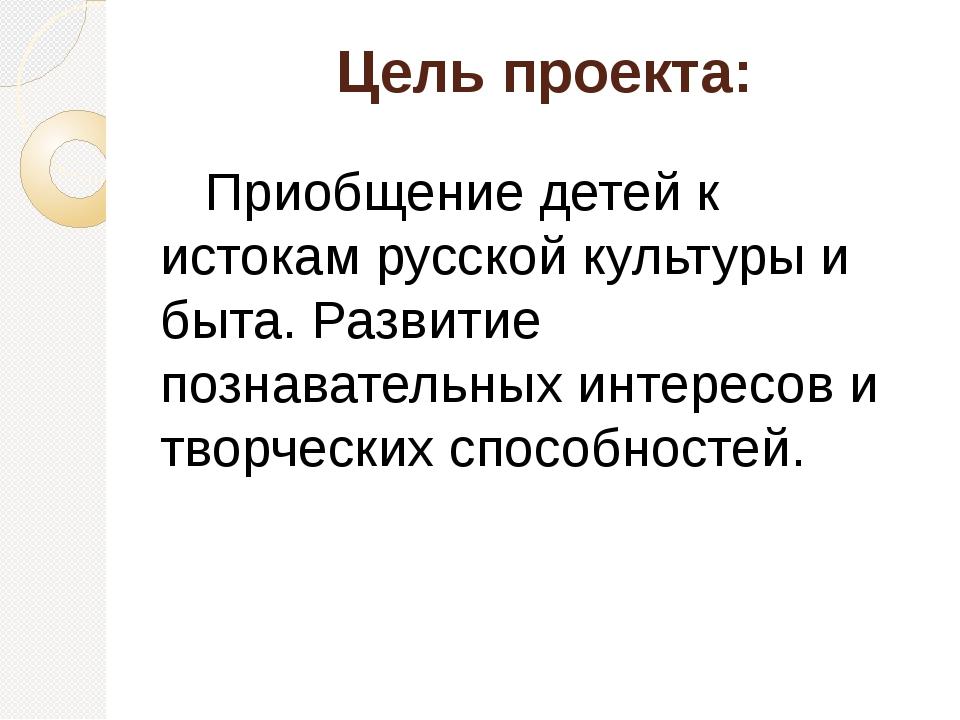 Цель проекта:    Приобщение детей к истокам русской культуры и быта. Развити...