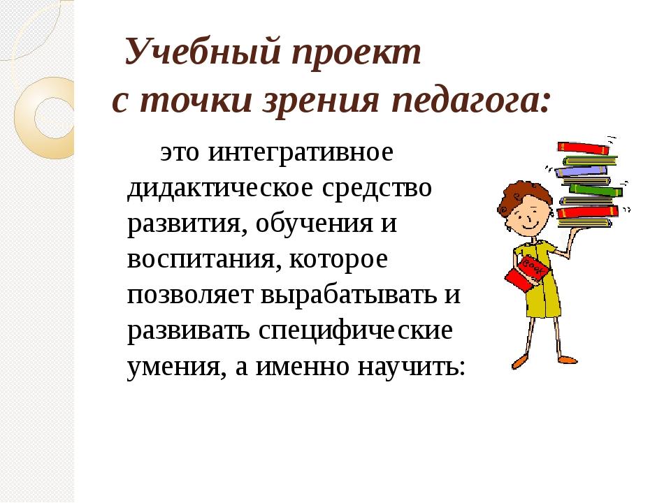 Учебный проект  с точки зрения педагога: