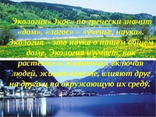 Экология«Экос» по-гречески значит «дом», «логос» – «ученье, наука». Экология