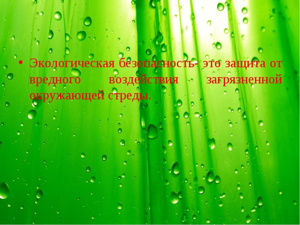 Экологическая безопасность- это защита от вредного воздействия загрязненной о...