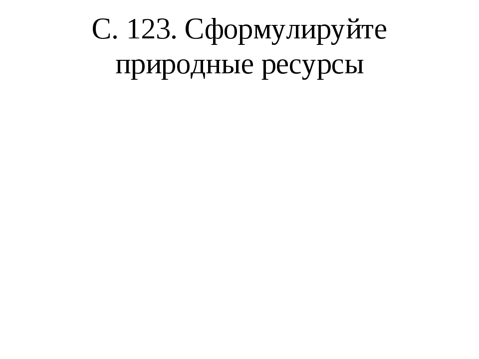 С. 123. Сформулируйте природные ресурсы