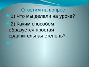 Ответим на вопрос 1) Что мы делали на уроке? 2) Каким способом образуется про