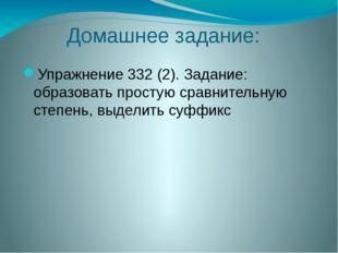 Домашнее задание: Упражнение 332 (2). Задание: образовать простую сравнительн