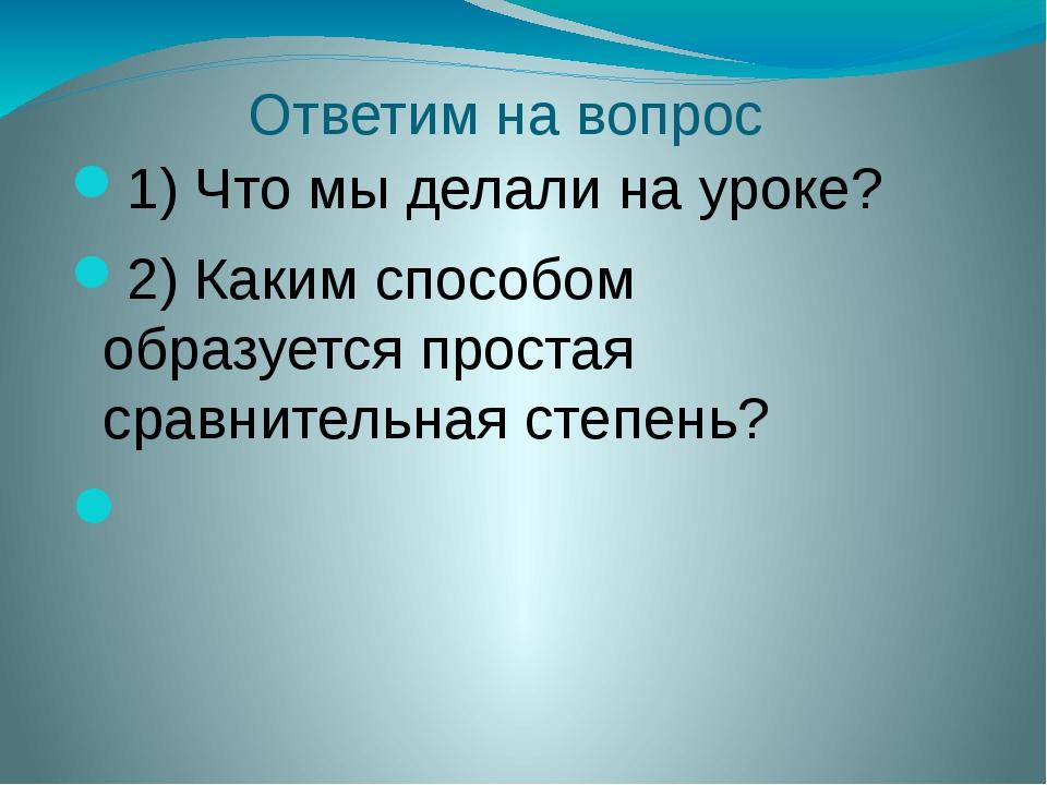 Ответим на вопрос 1) Что мы делали на уроке? 2) Каким способом образуется про...