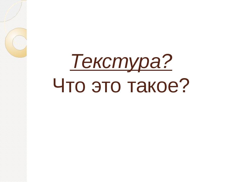 Текстура? Что это такое?