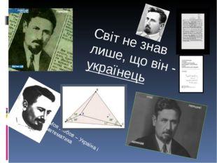 Моя любов – Україна і математика Світ не знав лише, що він - українець