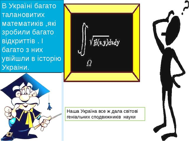 В Україні багато талановитих математиків ,які зробили багато відкриттів . І б...