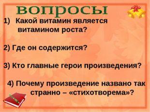 Какой витамин является  витамином роста? 2) Где он содержится? 3) Кто главны