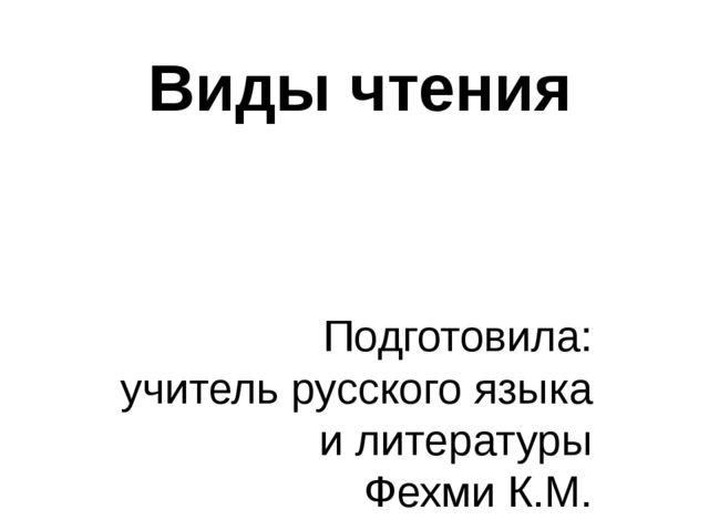 Виды чтения Подготовила: учитель русского языка и литературы Фехми К.М. Магни...
