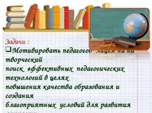 Задачи : Мотивировать педагогов лицеяна на творческий поиск эффективных