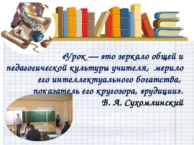 «Урок — это зеркало общей и педагогическойкультуры учителя, мерило его инте...