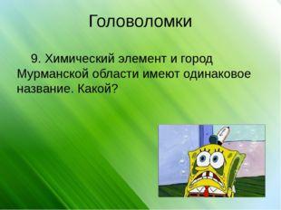 Головоломки 9. Химический элемент и город Мурманской области имеют одинаковое