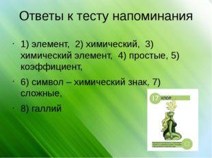 Ответы к тесту напоминания 1) элемент, 2) химический, 3) химический элемент,