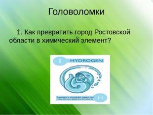 Головоломки 1. Как превратить город Ростовской области в химический элемент?