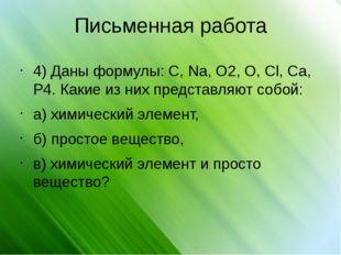 Письменная работа 4) Даны формулы: C, Na, O2, O, Cl, Ca, P4. Какие из них пре