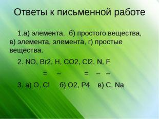 Ответы к письменной работе 1.а) элемента, б) простого вещества, в) элемента,