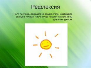 Рефлексия На ½ листочка, лежащего на вашем столе, изобразите солнце с лучами.
