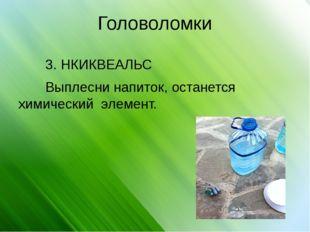 Головоломки 3. НКИКВЕАЛЬС Выплесни напиток, останется химический элемент.