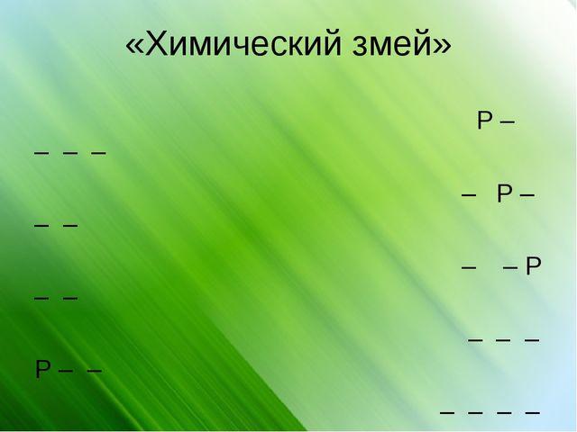 «Химический змей» Р – – – –  –Р – – –  – – Р – – –– – Р – – – – – – Р –...