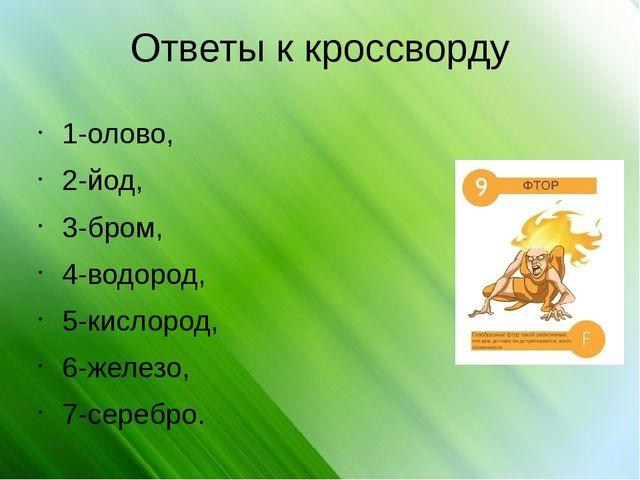 Ответы к кроссворду 1-олово, 2-йод, 3-бром, 4-водород, 5-кислород, 6-железо,...