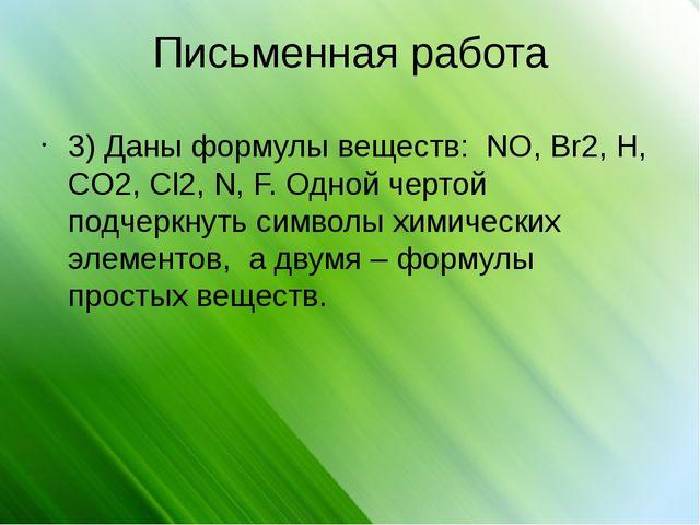 Письменная работа 3) Даны формулы веществ: NO, Br2, H, CO2, Cl2, N, F. Одной...