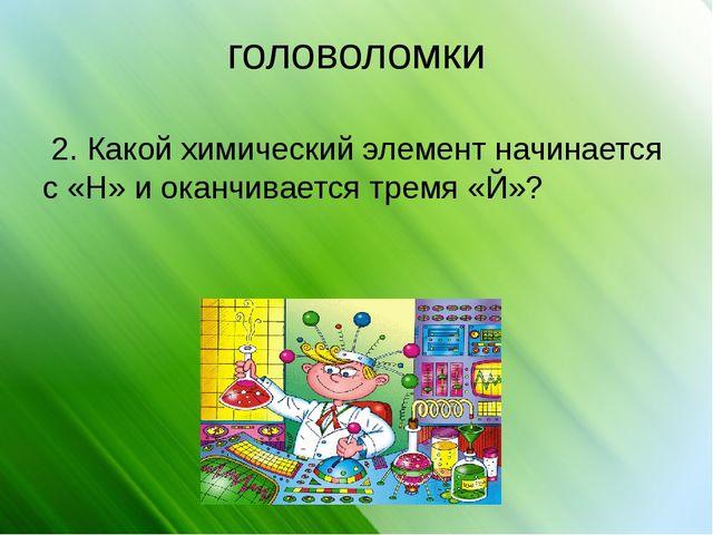 головоломки 2. Какой химический элемент начинается с «Н» и оканчивается тремя...