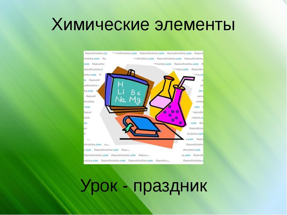 Химические элементы Урок - праздник