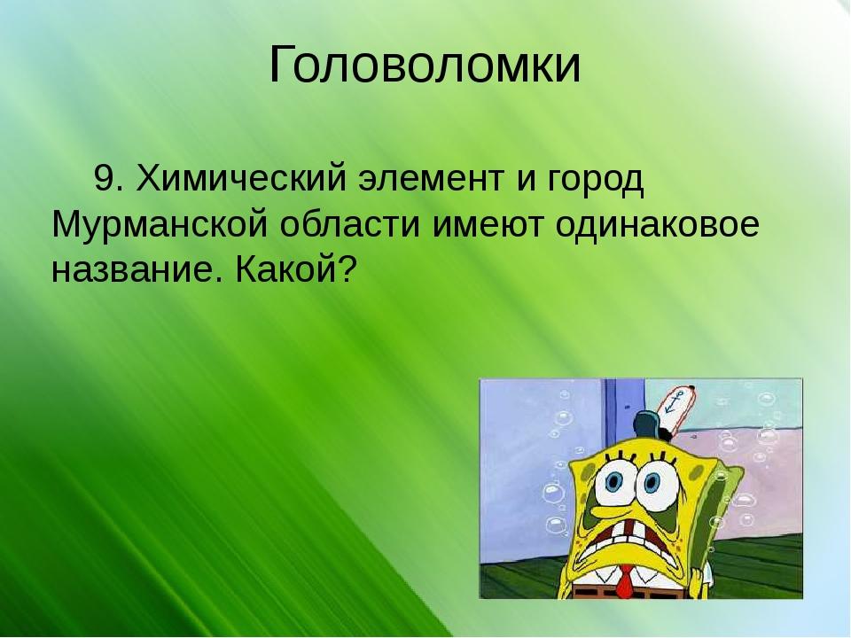 Головоломки 9. Химический элемент и город Мурманской области имеют одинаковое...