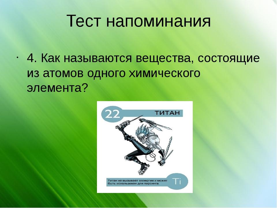 Тест напоминания 4. Как называются вещества, состоящие из атомов одного химич...