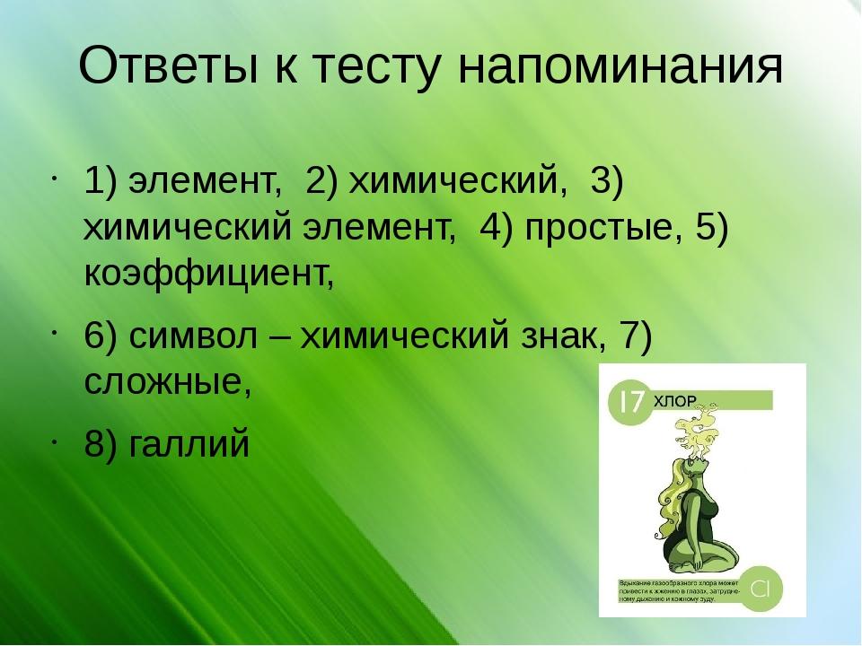 Ответы к тесту напоминания 1) элемент, 2) химический, 3) химический элемент,...
