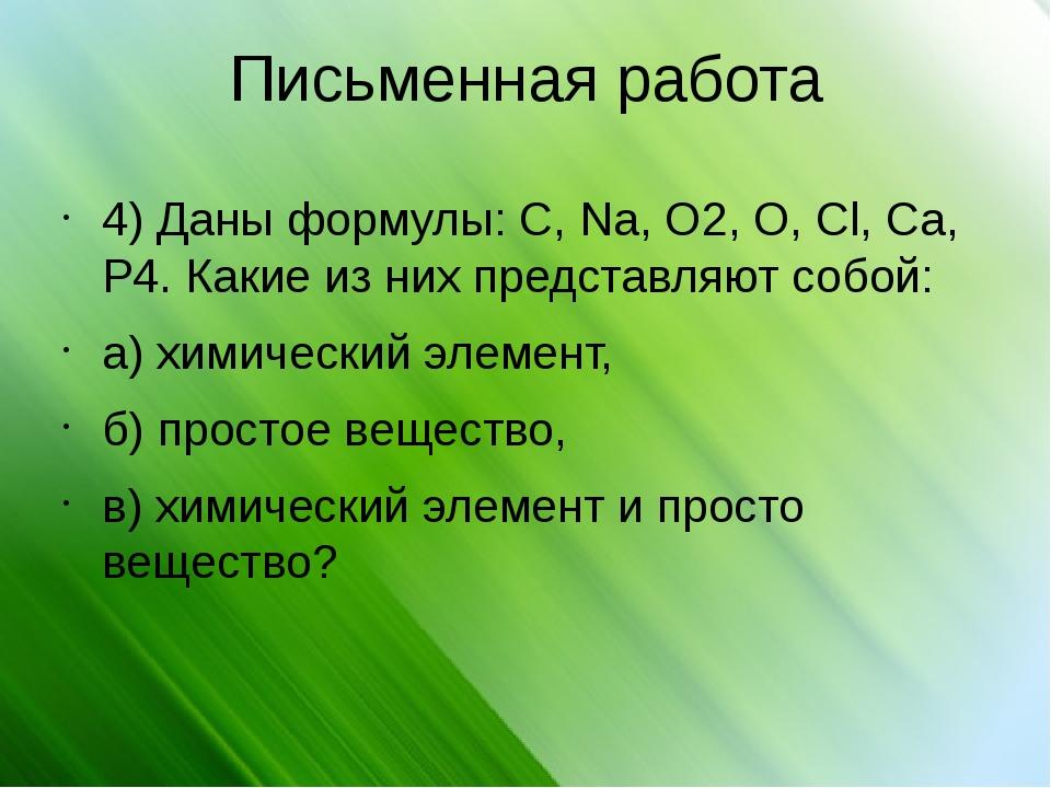 Письменная работа 4) Даны формулы: C, Na, O2, O, Cl, Ca, P4. Какие из них пре...