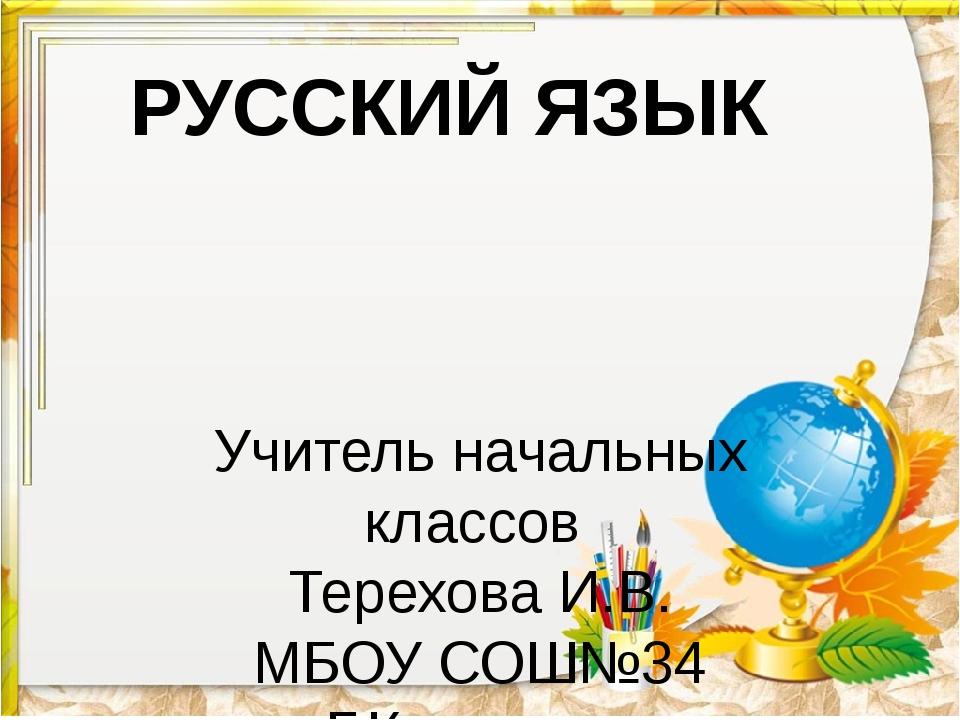 РУССКИЙ ЯЗЫК Учитель начальных классов Терехова И.В. МБОУ СОШ№34 Г.Кемерово