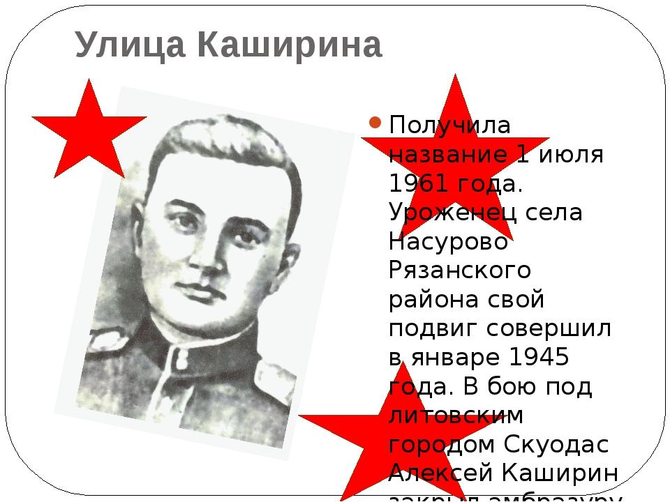 Улица Каширина Получила название 1 июля 1961 года. Уроженец села Насурово Ря...