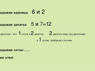 Складываю единицы 6 и 2 Складываю десятки 5 и 7=12 12 десятков – это 1 сотня