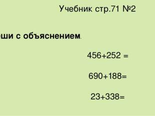 Учебник стр.71 №2 Реши с объяснением. 456+252 = 690+188= 23+338=