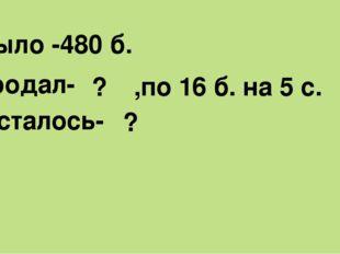 Было -480 б. Продал- ? ,по 16 б. на 5 с. Осталось- ?