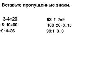 3-4=20 . Вставьте пропущенные знаки. 30:5 10=60 . 81:9 4=36 . 63 1 7=9 . : 10