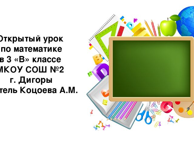Открытый урок по математике в 3 «В» классе МКОУ СОШ №2 г. Дигоры Учитель Коцо...