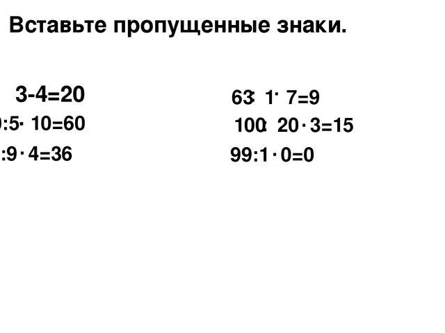 3-4=20 . Вставьте пропущенные знаки. 30:5 10=60 . 81:9 4=36 . 63 1 7=9 . : 10...