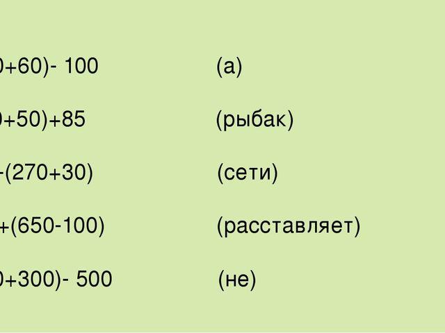 (400+60)- 100 (а) (150+50)+85 (рыбак) 900-(270+30) (сети) 200+(650-100) (расс...