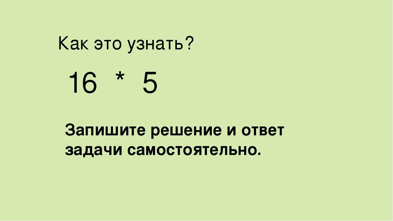 Как это узнать? 16 * 5 Запишите решение и ответ задачи самостоятельно.